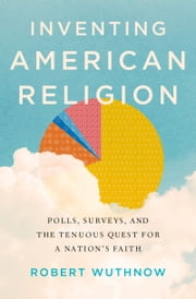 Inventing American Religion: Polls, Surveys, and the Tenuous Quest for a Nations Faith ebook by Robert Wuthnow
