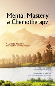 Mental Mastery of Chemotherapy - A Guide to Meditation and Positive Mental Imagery ebook by David R. Nethero