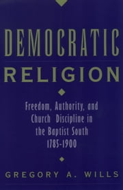 Democratic Religion: Freedom, Authority, and Church Discipline in the Baptist South, 1785-1900 ebook by Gregory A. Wills