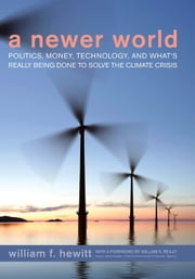 A Newer World - Politics, Money, Technology, and What's Really Being Done to Solve the Climate Crisis ebook by William F. Hewitt,William K. Reilly