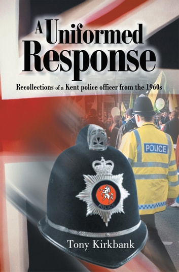 A Uniformed Response - Recollections of a Kent police officer from the 1960s ebook by Tony Kirkbank