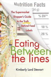 Eating Between the Lines - A Guide to Food Labels ebook by Kimberly Lord Stewart
