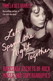 Let's Spend the Night Together: Backstage Secrets of Rock Muses and Supergroupies ebook by Des Barres, Pamela