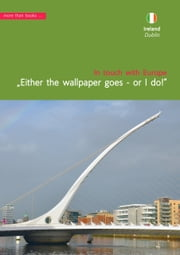 Ireland, Dublin. Either the wallpaper goes, or I do! ebook by Christa Klickermann