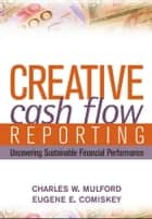 Creative Cash Flow Reporting - Uncovering Sustainable Financial Performance ebook by Charles W. Mulford, Eugene E. Comiskey