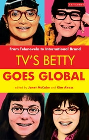 TV's Betty Goes Global - From Telenovela to International Brand ebook by Janet McCabe,Kim Akass