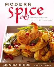 Modern Spice - Inspired Indian Flavors for the Contemporary Kitchen ebook by Monica Bhide,Mark Bittman