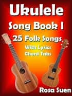 Ukulele Song Book 1: 25 Folk Songs With Lyrics & Chord Tabs for Singalong - Ukulele Song Book Singalong ebook by Rosa Suen