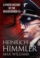Heinrich Himmler - A Photo History of the Reichsführer-SS ebook by