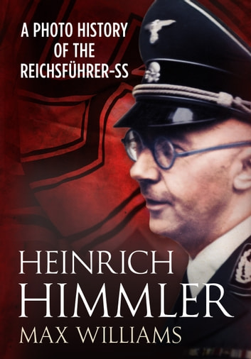 Heinrich Himmler - A Photo History of the Reichsführer-SS ebook by Max Williams