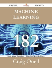 Machine Learning 182 Success Secrets - 182 Most Asked Questions On Machine Learning - What You Need To Know ebook by Craig Oneil
