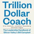 Trillion Dollar Coach - The Leadership Handbook of Silicon Valley's Bill Campbell audiobook by Eric Schmidt, Jonathan Rosenberg, Alan Eagle
