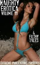 Naughty Erotica Volume 11: 4 Filthy Tales ebook by Extreme Publications