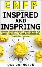 ENFP Inspired and Inspiring: Famous and Successful ENFPs Speak Out About Happiness, Wealth, Relationships and Life's Purpose ebook by Dan Johnston