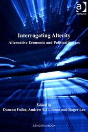Interrogating Alterity - Alternative Economic and Political Spaces ebook by Roger Lee,Mr Andrew E G Jonas,Mr Duncan Fuller,Professor Peter Nijkamp,Professor Jessie P H Poon,Professor Mike Taylor
