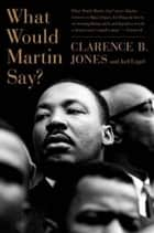 What Would Martin Say? ebook by Joel Engel, Clarence B. Jones