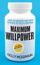 Maximum Willpower - How to master the new science of self-control ebook by Kelly McGonigal