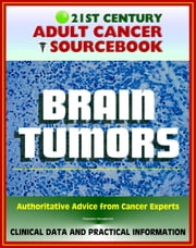 21st Century Adult Cancer Sourcebook: Adult Brain Tumors - Primary Malignant Tumors, Glioma, Astrocytoma, Meningioma, Oligodendroglioma, Ependymoma, Glioblastoma ebook by Progressive Management