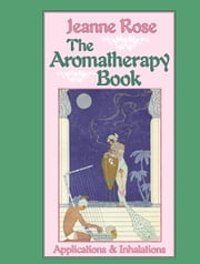 The Aromatherapy Book - Applications and Inhalations ebook by Jeanne Rose, John Hurlburd, Victoria Edwards,...