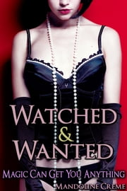 Watched & Wanted: Magic Can Get You Anything, Book 3 ebook by Mandoline Creme