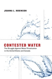 Contested Water - The Struggle Against Water Privatization in the United States and Canada ebook by Joanna L. Robinson