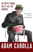 In Fifty Years We'll All Be Chicks eBook by Adam Carolla