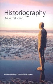 Historiography: An introduction ebook by Roger Spalding,Christopher Parker