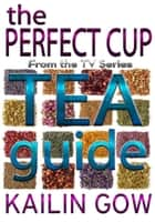 The Perfect Cup: TEA Guide ebook by Kailin Gow
