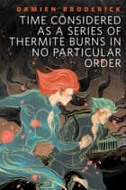 Time Considered as a Series of Thermite Burns in No Particular Order - A Tor.Com Original eBook by Damien Broderick