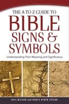 The A to Z Guide to Bible Signs and Symbols - Understanding Their Meaning and Significance ebook by Neil Wilson, Nancy Ryken Taylor