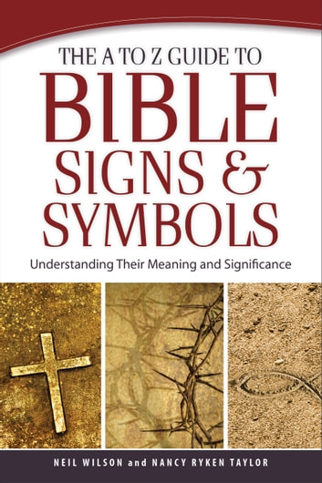 The A to Z Guide to Bible Signs and Symbols - Understanding Their Meaning and Significance ebook by Neil Wilson,Nancy Ryken Taylor