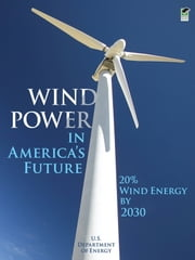 Wind Power in America's Future - 20% Wind Energy by 2030 ebook by U.S. Department of Energy