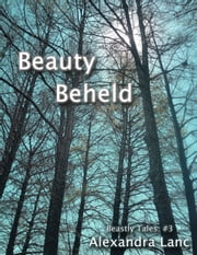 Beauty Beheld (Beastly Tales #3) ebook by Alexandra Lanc
