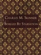 Besieged By Starvation ebook by Charles M. Skinner