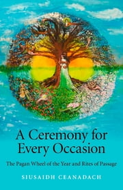 A Ceremony for Every Occasion - The Pagan Wheel of the Year and Rites of Passage ebook by Siusaidh Ceanadach