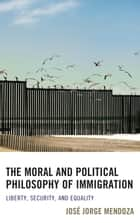 The Moral and Political Philosophy of Immigration - Liberty, Security, and Equality ebook by José Jorge Mendoza