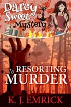 Resorting to Murder - Darcy Sweet Mystery, #11 ebook by K.J. Emrick