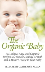 The Organic Baby: 35 Unique, Easy, and Organic Recipes to Promote Healthy Growth and a Mature Palate in Your Baby ebook by Elizabeth Catherine Allan
