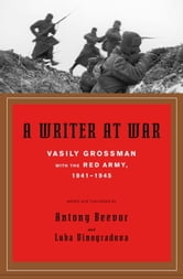 A Writer at War - A Soviet Journalist with the Red Army, 1941-1945 ebook by Vasily Grossman