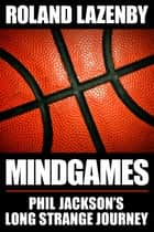 Mind Games - Phil Jackson's Long Strange Journey ebook by Roland Lazenby