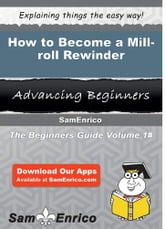 How to Become a Mill-roll Rewinder - How to Become a Mill-roll Rewinder ebook by Collene Allred