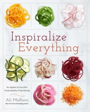 Inspiralize Everything - An Apples-to-Zucchini Encyclopedia of Spiralizing ebook by Ali Maffucci