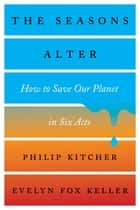 The Seasons Alter: How to Save Our Planet in Six Acts ebook by Philip Kitcher, Evelyn Fox Keller