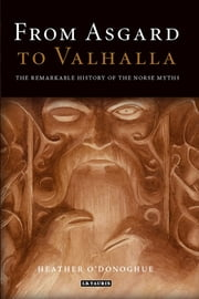 From Asgard to Valhalla - The Remarkable History of the Norse Myths ebook by Heather O'Donoghue