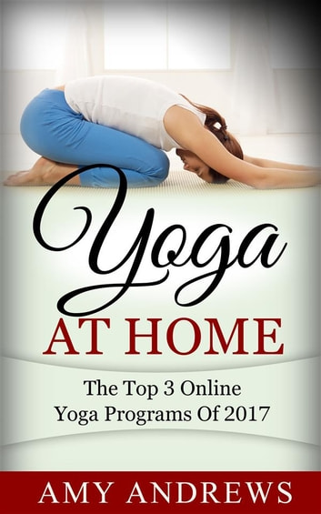 Yoga At Home: The Top 3 Yoga Programs Of 2017 ebook by Amy Andrews