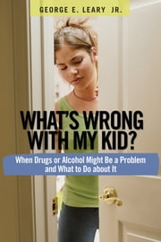 What's Wrong with My Kid? - When Drugs or Alcohol Might Be a Problem and What To Do about It ebook by George E. Leary, Jr.