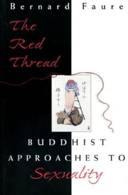 The Red Thread: Buddhist Approaches to Sexuality ebook by Faure, Bernard