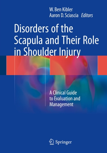 Disorders of the Scapula and Their Role in Shoulder Injury - A Clinical Guide to Evaluation and Management ebook by