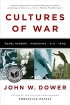 Cultures of War: Pearl Harbor / Hiroshima / 9-11 / Iraq ebook by John W. Dower