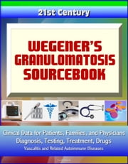 21st Century Wegener's Granulomatosis Sourcebook: Clinical Data for Patients, Families, and Physicians - Diagnosis, Testing, Treatment, Drugs, Vasculitis and Related Autoimmune Diseases ebook by Progressive Management